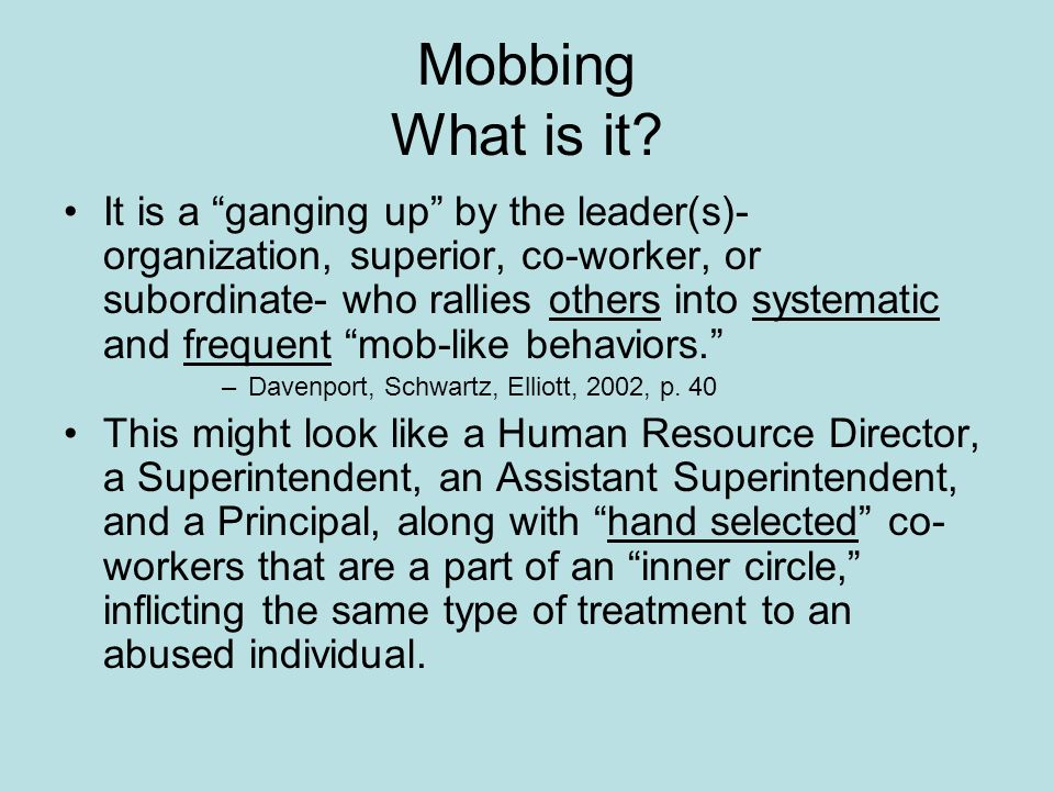 Mobbing What is it? It is a ganging up by the leader(s)- organization, superior, co-worker, or subordinate- who rallies others into systematic and fre
