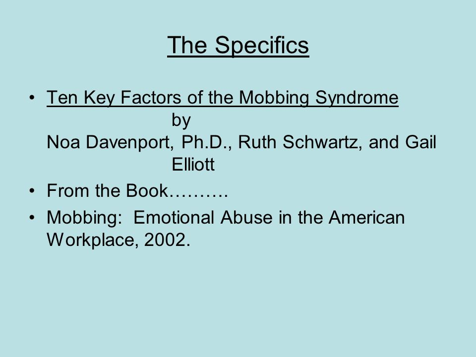 The Specifics Ten Key Factors of the Mobbing Syndrome by Noa Davenport, Ph.D., Ruth Schwartz, and Gail Elliott From the Book………. Mobbing: Emotional Ab