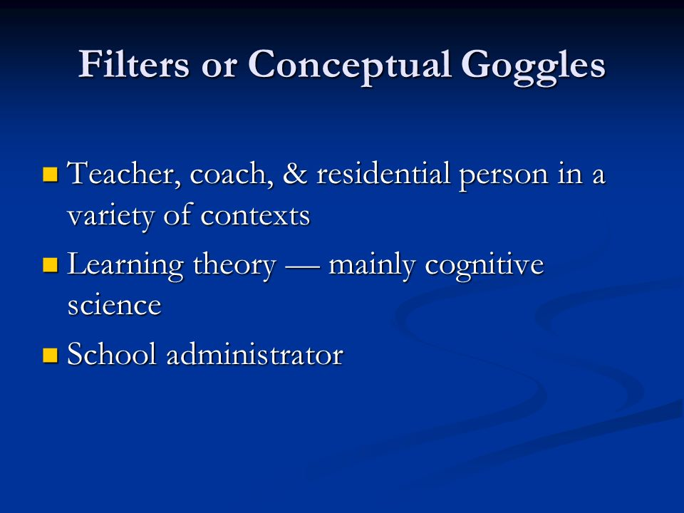 Filters or Conceptual Goggles Teacher, coach, & residential person in a variety of contexts Teacher, coach, & residential person in a variety of contexts Learning theory mainly cognitive science Learning theory mainly cognitive science School administrator School administrator