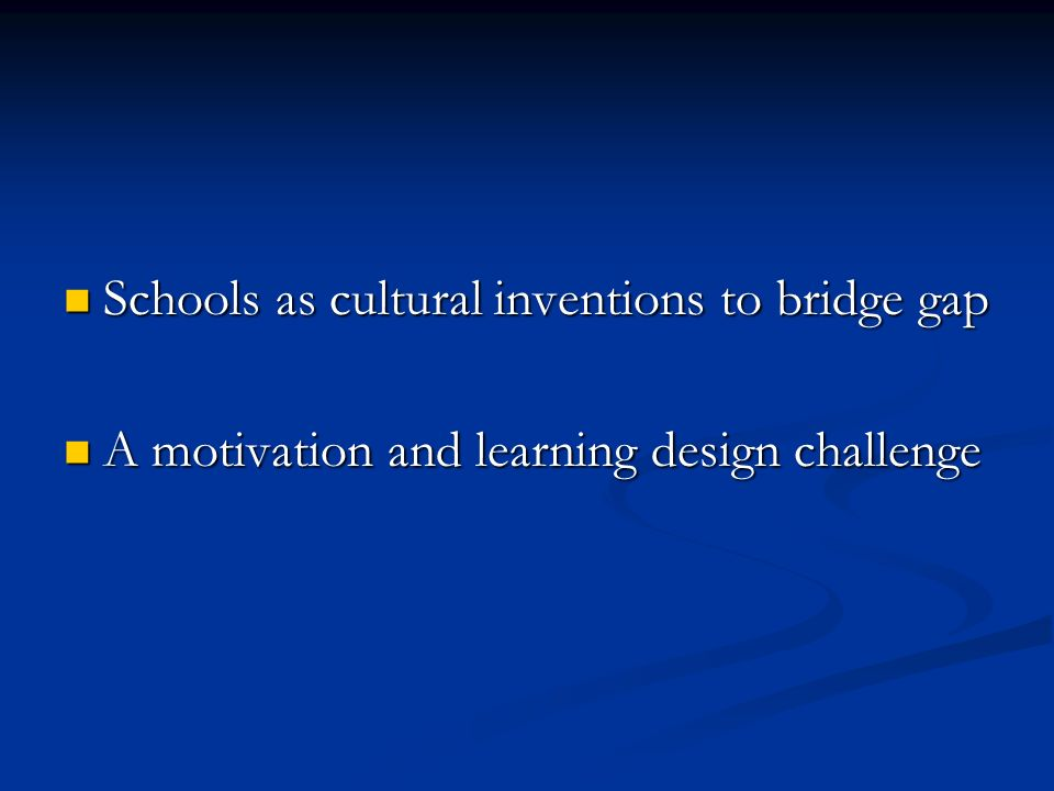 Schools as cultural inventions to bridge gap Schools as cultural inventions to bridge gap A motivation and learning design challenge A motivation and learning design challenge