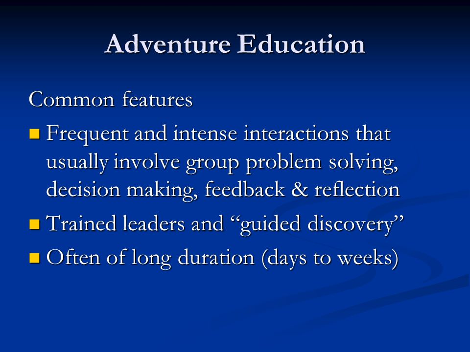 Adventure Education Common features Frequent and intense interactions that usually involve group problem solving, decision making, feedback & reflection Frequent and intense interactions that usually involve group problem solving, decision making, feedback & reflection Trained leaders and guided discovery Trained leaders and guided discovery Often of long duration (days to weeks) Often of long duration (days to weeks)