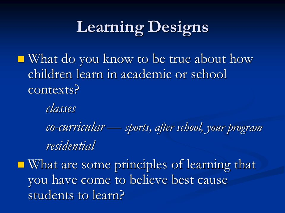 Learning Designs What do you know to be true about how children learn in academic or school contexts.