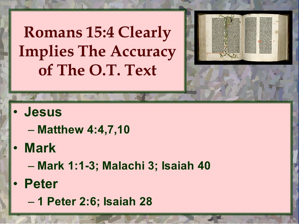 Romans 15:4 Clearly Implies The Accuracy of The O.T. Text Jesus –Matthew 4:4,7,10 Mark –Mark 1:1-3; Malachi 3; Isaiah 40 Peter –1 Peter 2:6; Isaiah 28