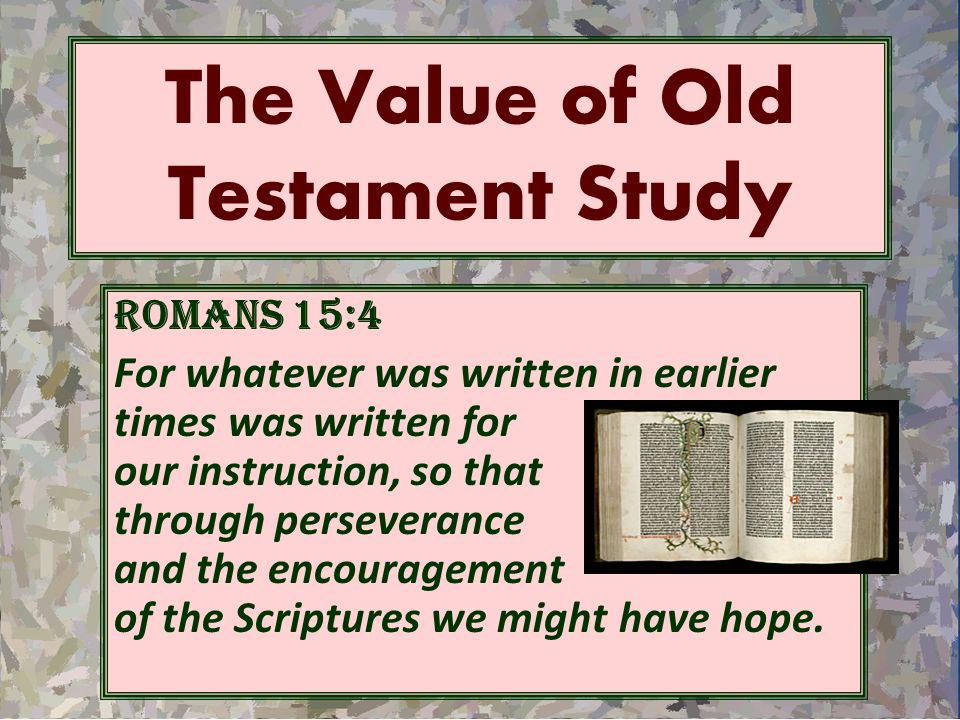 The Value of Old Testament Study Romans 15:4 For whatever was written in earlier times was written for our instruction, so that through perseverance a