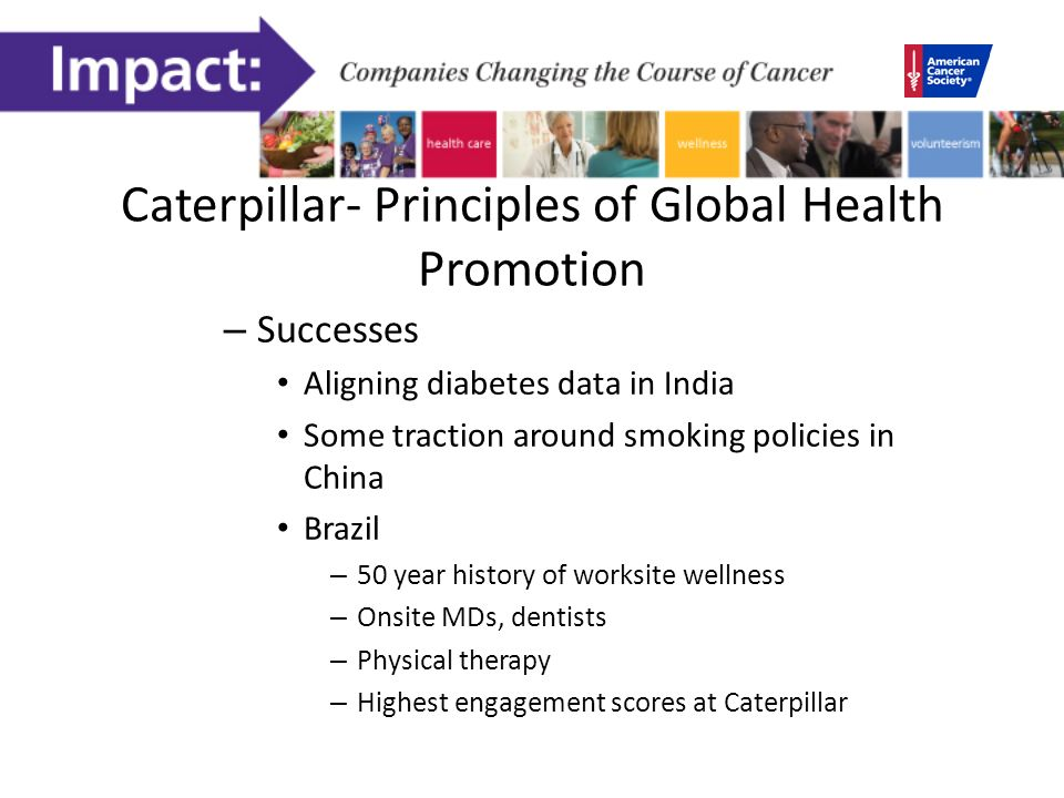 Caterpillar- Principles of Global Health Promotion – Successes Aligning diabetes data in India Some traction around smoking policies in China Brazil – 50 year history of worksite wellness – Onsite MDs, dentists – Physical therapy – Highest engagement scores at Caterpillar