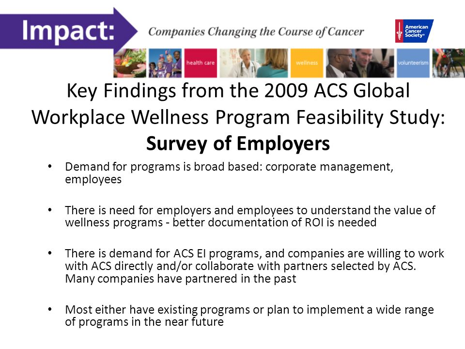 Key Findings from the 2009 ACS Global Workplace Wellness Program Feasibility Study: Survey of Employers Demand for programs is broad based: corporate management, employees There is need for employers and employees to understand the value of wellness programs - better documentation of ROI is needed There is demand for ACS EI programs, and companies are willing to work with ACS directly and/or collaborate with partners selected by ACS.