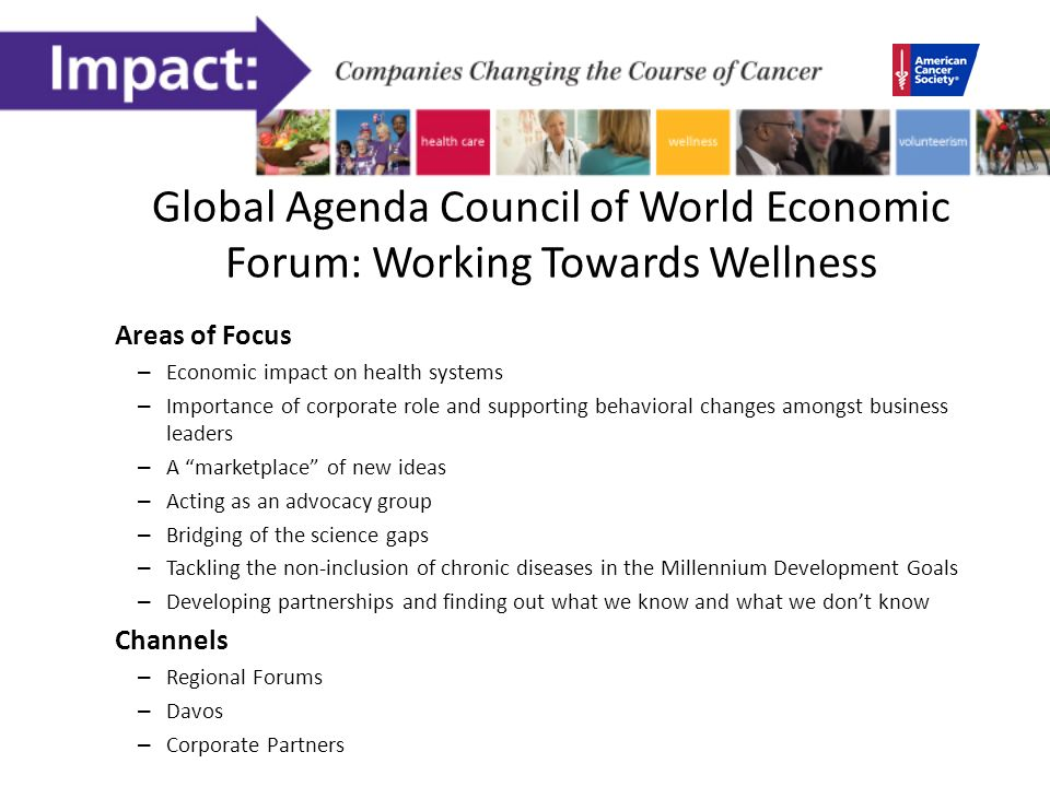Global Agenda Council of World Economic Forum: Working Towards Wellness Areas of Focus – Economic impact on health systems – Importance of corporate role and supporting behavioral changes amongst business leaders – A marketplace of new ideas – Acting as an advocacy group – Bridging of the science gaps – Tackling the non-inclusion of chronic diseases in the Millennium Development Goals – Developing partnerships and finding out what we know and what we dont know Channels – Regional Forums – Davos – Corporate Partners