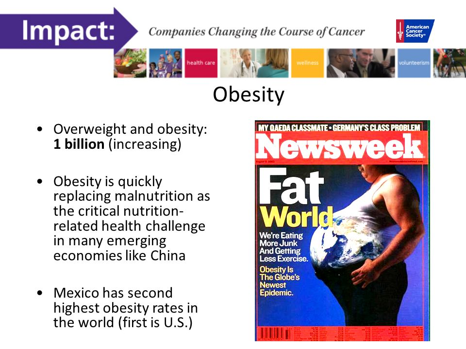 Obesity Overweight and obesity: 1 billion (increasing) Obesity is quickly replacing malnutrition as the critical nutrition- related health challenge in many emerging economies like China Mexico has second highest obesity rates in the world (first is U.S.)