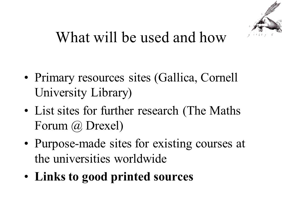What will be used and how Primary resources sites (Gallica, Cornell University Library) List sites for further research (The Maths Drexel) Purpose-made sites for existing courses at the universities worldwide Links to good printed sources