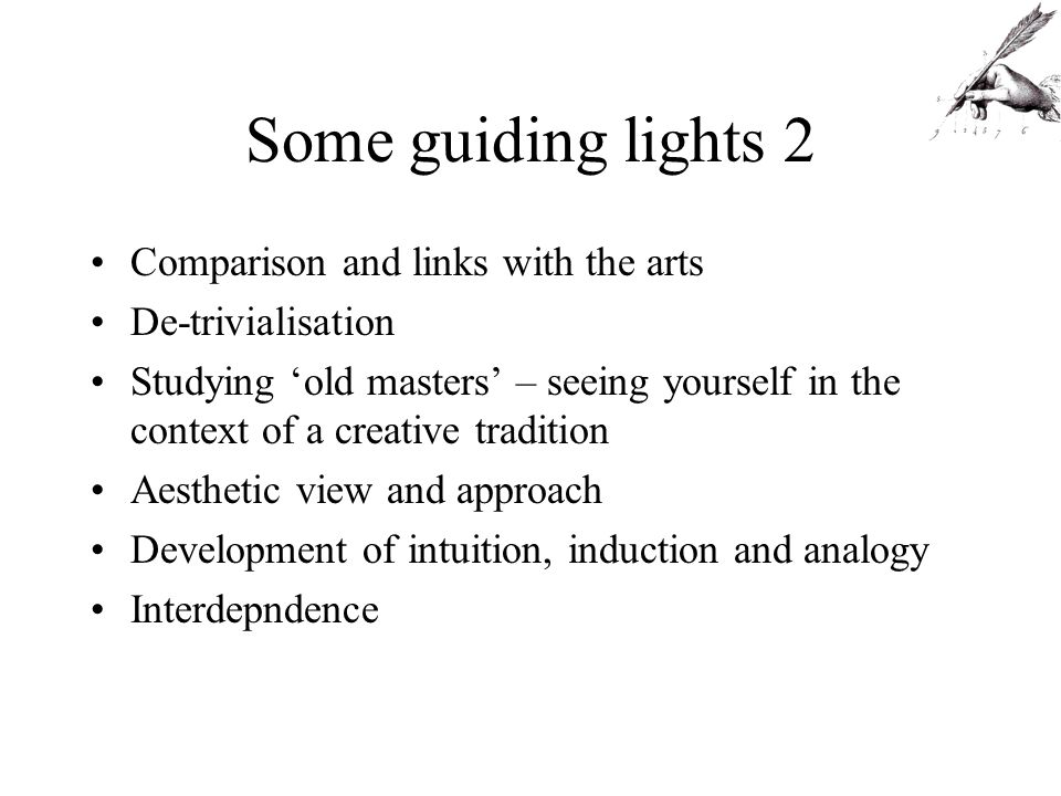 Some guiding lights 2 Comparison and links with the arts De-trivialisation Studying old masters – seeing yourself in the context of a creative tradition Aesthetic view and approach Development of intuition, induction and analogy Interdepndence