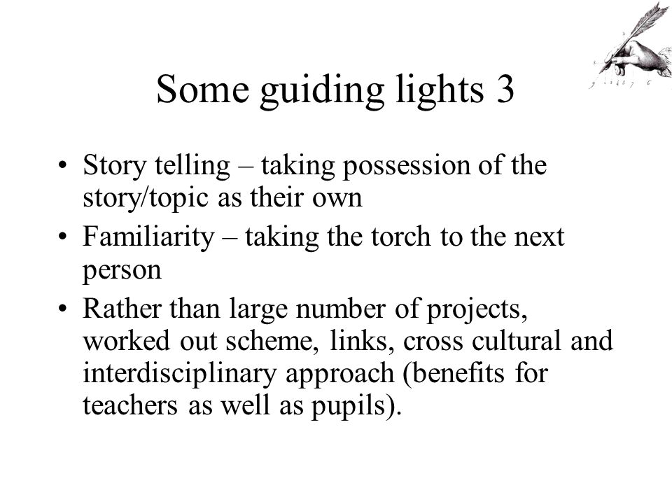 Some guiding lights 3 Story telling – taking possession of the story/topic as their own Familiarity – taking the torch to the next person Rather than large number of projects, worked out scheme, links, cross cultural and interdisciplinary approach (benefits for teachers as well as pupils).