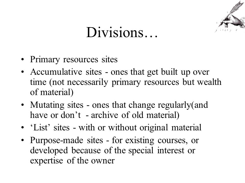 Divisions… Primary resources sites Accumulative sites - ones that get built up over time (not necessarily primary resources but wealth of material) Mutating sites - ones that change regularly(and have or dont - archive of old material) List sites - with or without original material Purpose-made sites - for existing courses, or developed because of the special interest or expertise of the owner