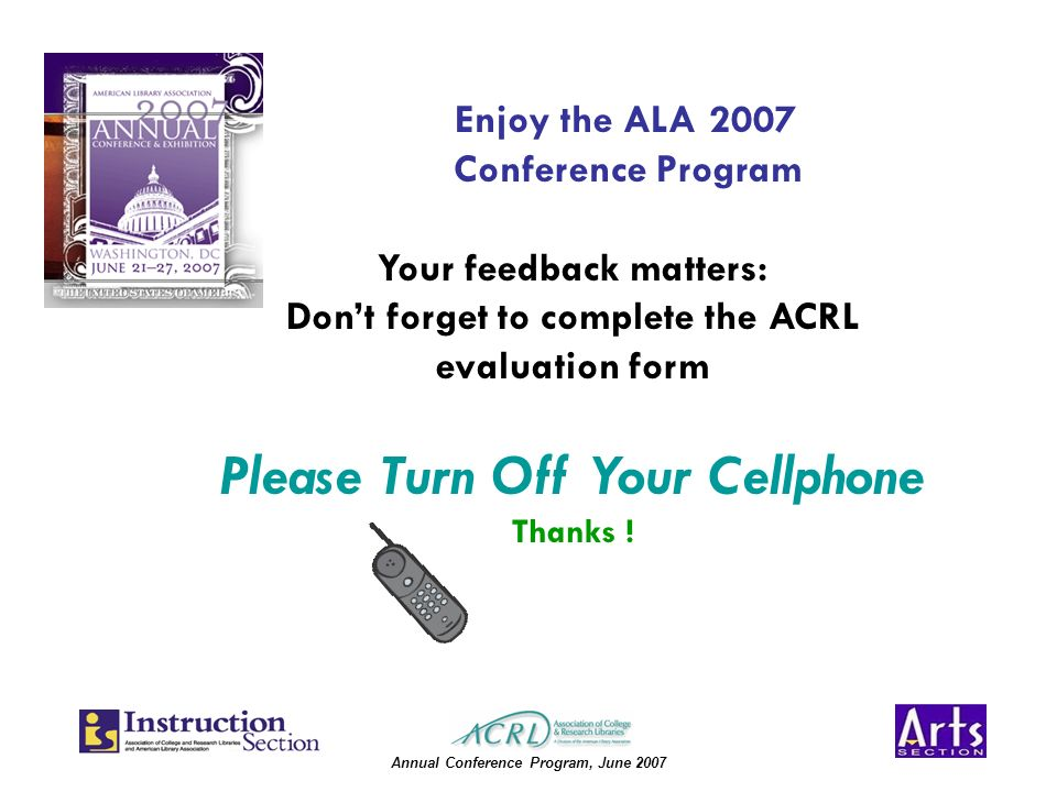 Annual Conference Program, June 2007 Enjoy the ALA 2007 Conference Program Your feedback matters: Dont forget to complete the ACRL evaluation form Please Turn Off Your Cellphone Thanks !