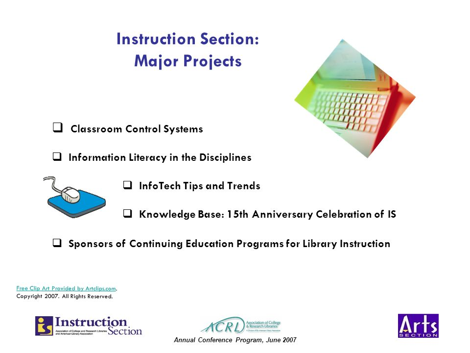 Annual Conference Program, June 2007 Instruction Section: Major Projects Classroom Control Systems Information Literacy in the Disciplines InfoTech Tips and Trends Knowledge Base: 15th Anniversary Celebration of IS Sponsors of Continuing Education Programs for Library Instruction Free Clip Art Provided by Artclips.comFree Clip Art Provided by Artclips.com.