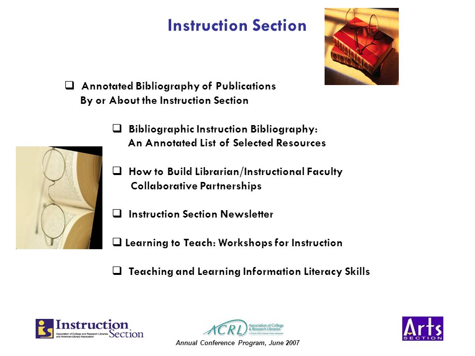 Annual Conference Program, June 2007 Instruction Section Annotated Bibliography of Publications By or About the Instruction Section Bibliographic Instruction Bibliography: An Annotated List of Selected Resources How to Build Librarian/Instructional Faculty Collaborative Partnerships Instruction Section Newsletter Learning to Teach: Workshops for Instruction Teaching and Learning Information Literacy Skills