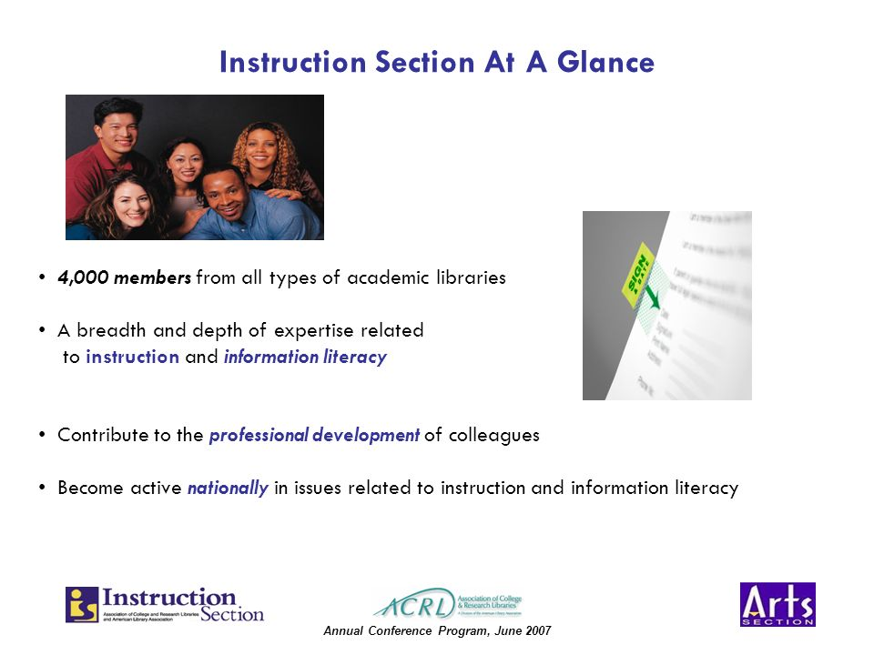 Annual Conference Program, June 2007 Instruction Section At A Glance 4,000 members from all types of academic libraries A breadth and depth of expertise related to instruction and information literacy Contribute to the professional development of colleagues Become active nationally in issues related to instruction and information literacy