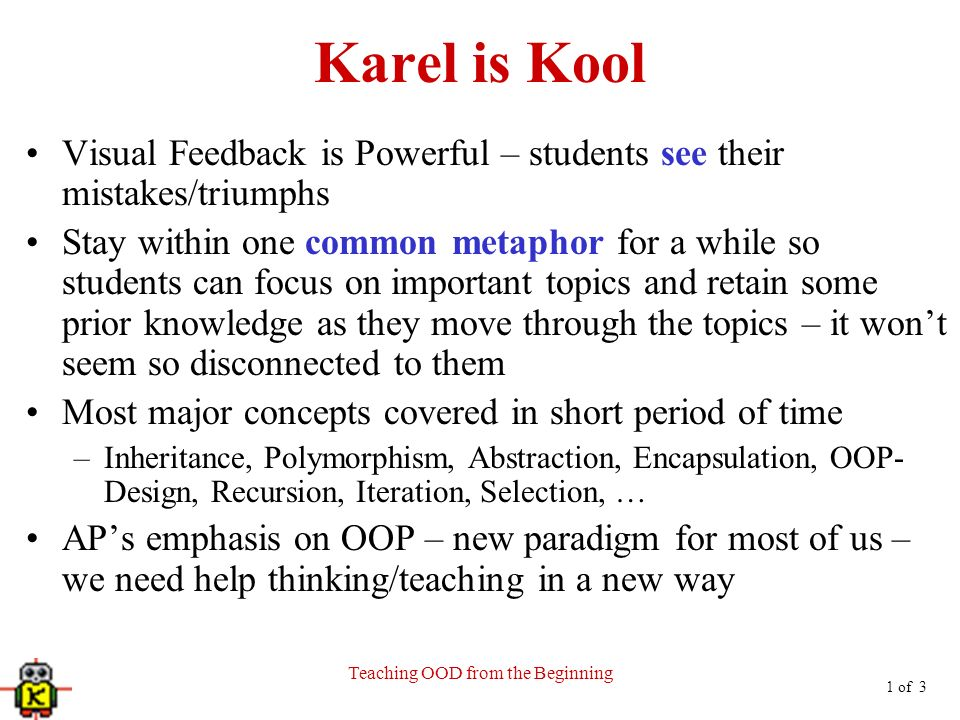 1 of 3 Teaching OOD from the Beginning Karel is Kool Visual Feedback is Powerful – students see their mistakes/triumphs Stay within one common metaphor for a while so students can focus on important topics and retain some prior knowledge as they move through the topics – it wont seem so disconnected to them Most major concepts covered in short period of time –Inheritance, Polymorphism, Abstraction, Encapsulation, OOP- Design, Recursion, Iteration, Selection, … APs emphasis on OOP – new paradigm for most of us – we need help thinking/teaching in a new way