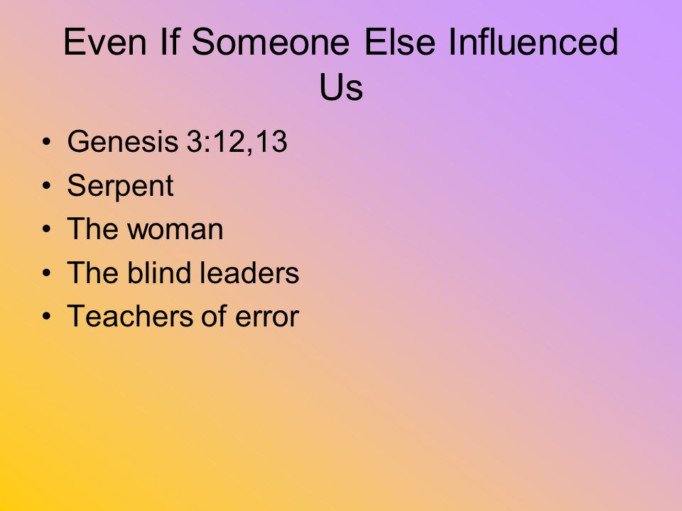 Even If Someone Else Influenced Us Genesis 3:12,13 Serpent The woman The blind leaders Teachers of error