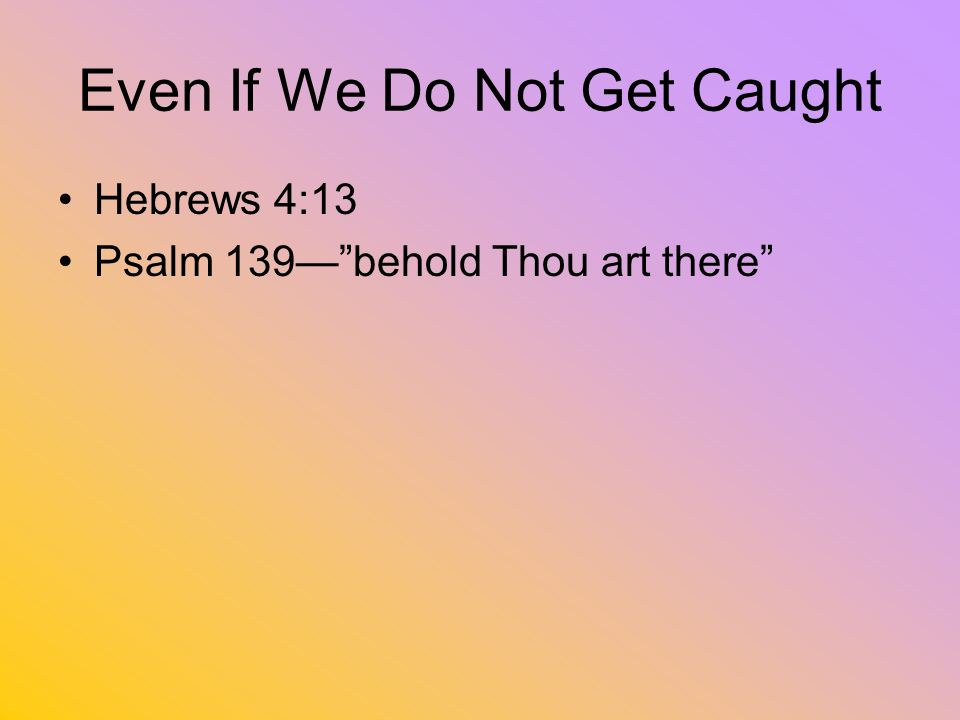 Even If We Do Not Get Caught Hebrews 4:13 Psalm 139behold Thou art there