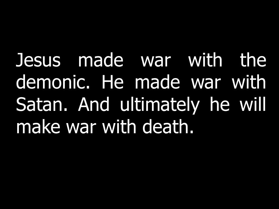 Jesus made war with the demonic. He made war with Satan.