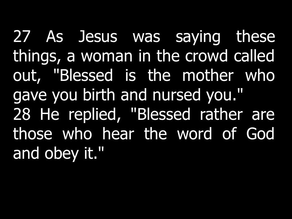 27 As Jesus was saying these things, a woman in the crowd called out, Blessed is the mother who gave you birth and nursed you. 28 He replied, Blessed rather are those who hear the word of God and obey it.