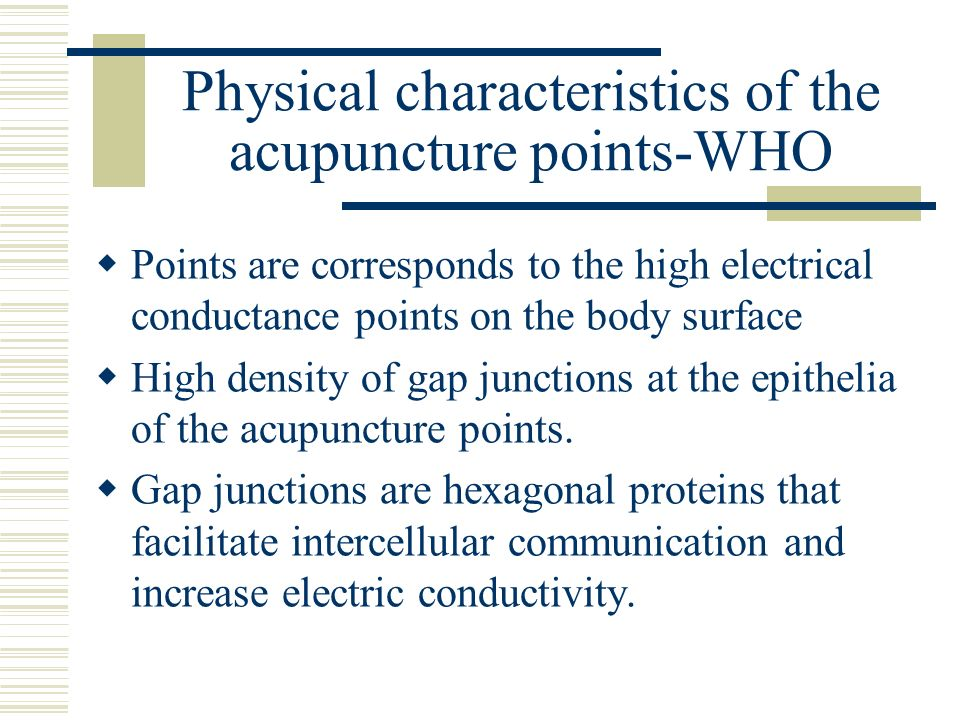 Physical characteristics of the acupuncture points-WHO Points are corresponds to the high electrical conductance points on the body surface High densi