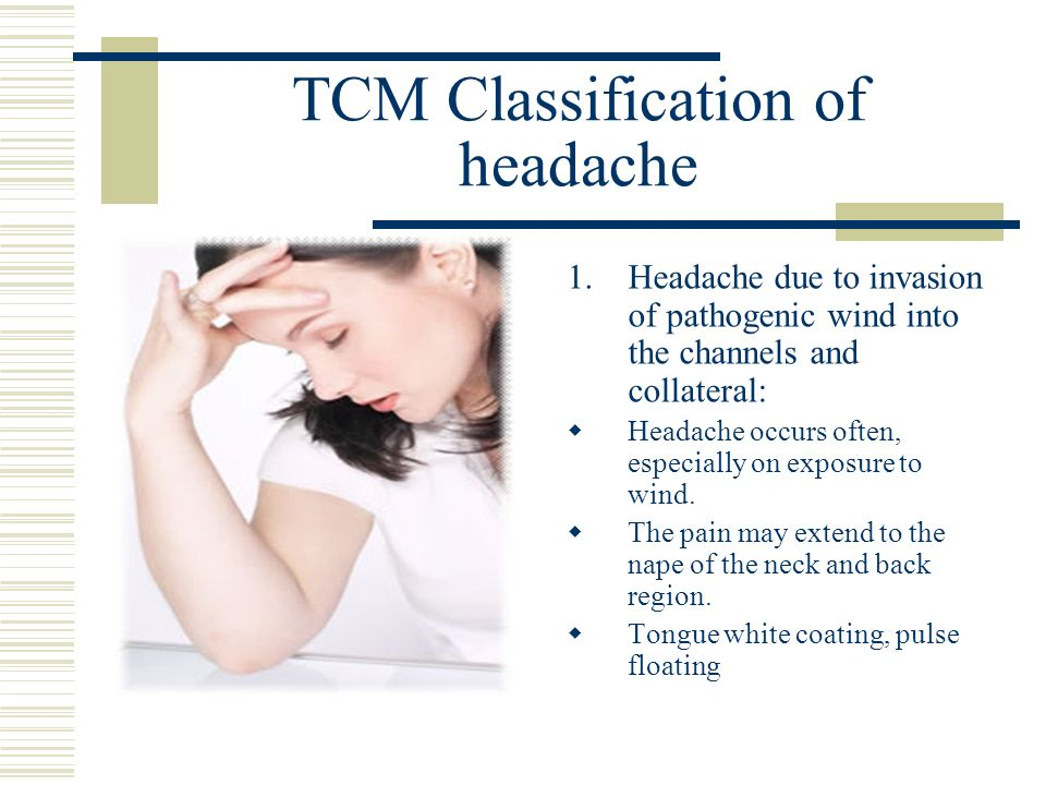 TCM Classification of headache 1.Headache due to invasion of pathogenic wind into the channels and collateral: Headache occurs often, especially on ex