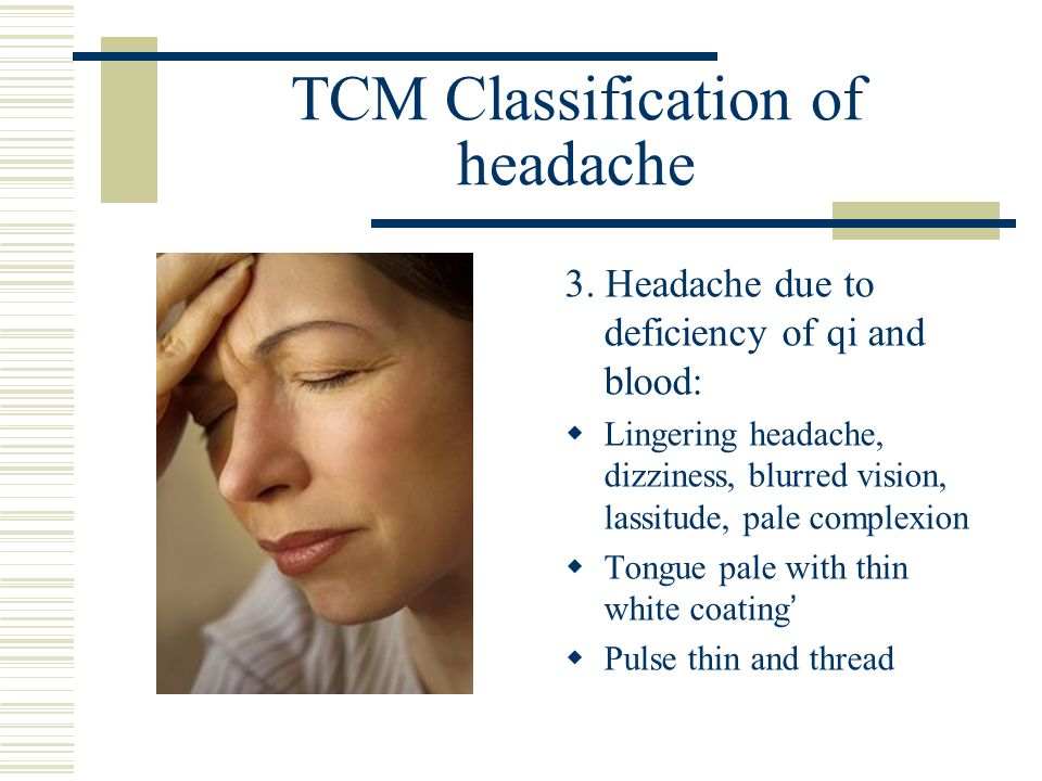 TCM Classification of headache 3. Headache due to deficiency of qi and blood: Lingering headache, dizziness, blurred vision, lassitude, pale complexio