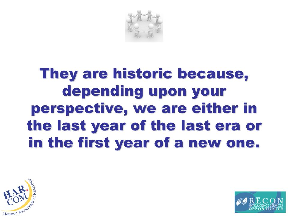 They are historic because, depending upon your perspective, we are either in the last year of the last era or in the first year of a new one.