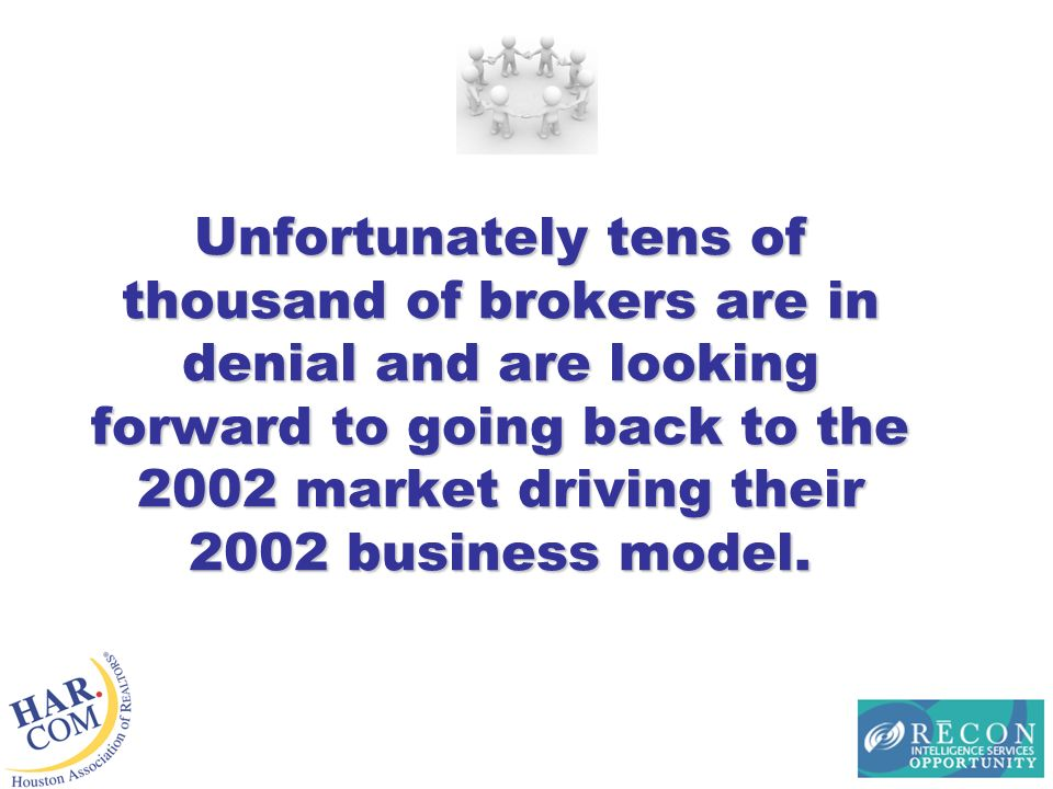 Unfortunately tens of thousand of brokers are in denial and are looking forward to going back to the 2002 market driving their 2002 business model.