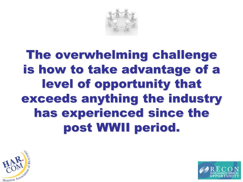 The overwhelming challenge is how to take advantage of a level of opportunity that exceeds anything the industry has experienced since the post WWII period.