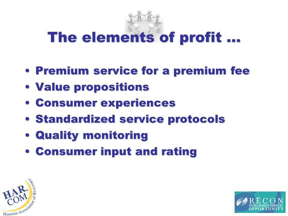 The elements of profit … Premium service for a premium feePremium service for a premium fee Value propositionsValue propositions Consumer experiencesConsumer experiences Standardized service protocolsStandardized service protocols Quality monitoringQuality monitoring Consumer input and ratingConsumer input and rating