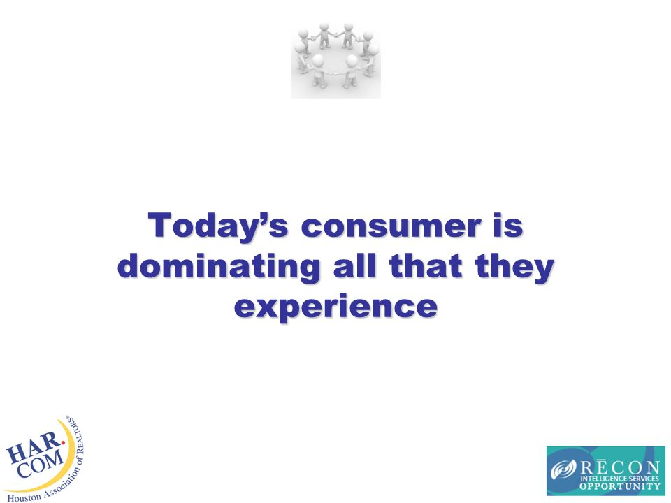 Todays consumer is dominating all that they experience