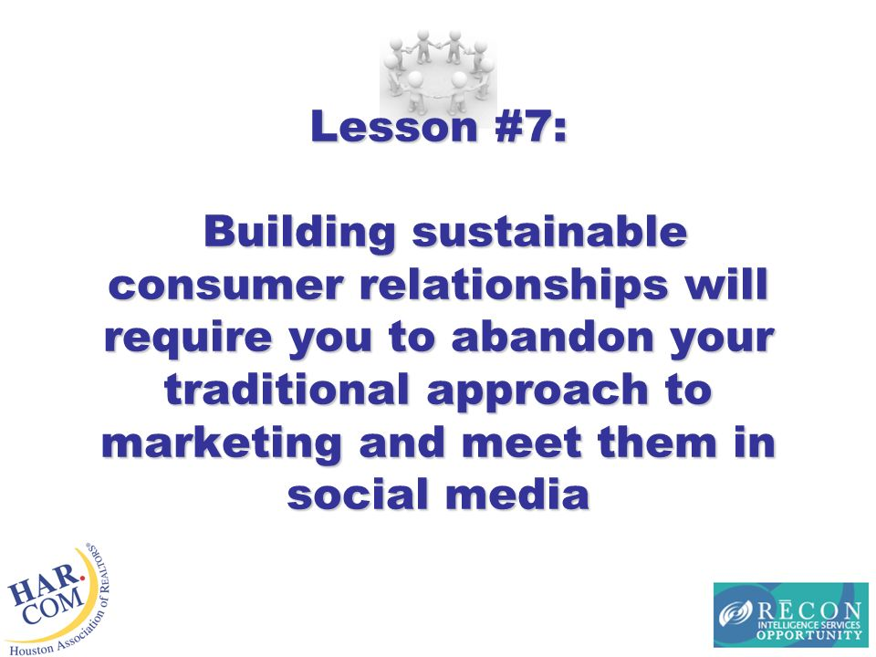 Lesson #7: Building sustainable consumer relationships will require you to abandon your traditional approach to marketing and meet them in social media