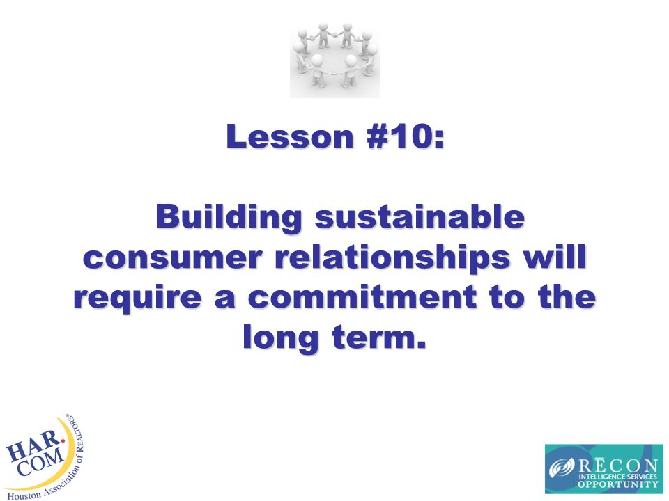 Lesson #10: Building sustainable consumer relationships will require a commitment to the long term.