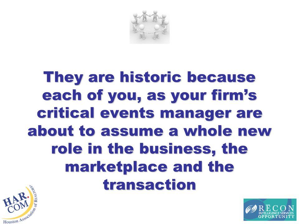 They are historic because each of you, as your firms critical events manager are about to assume a whole new role in the business, the marketplace and the transaction