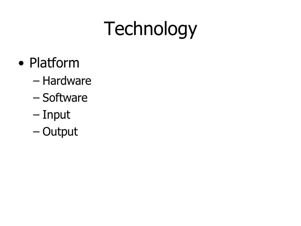 Technology Platform –Hardware –Software –Input –Output