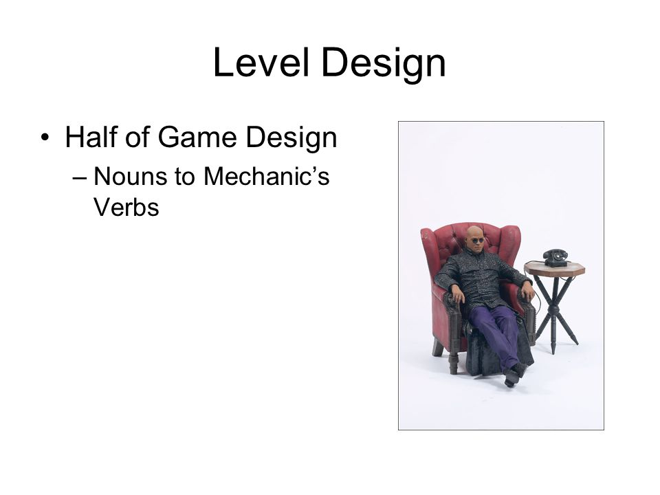 Level Design Half of Game Design –Nouns to Mechanics Verbs