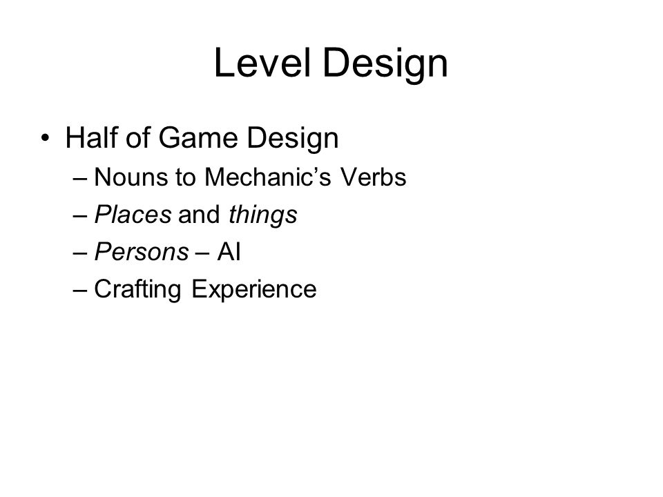 Level Design Half of Game Design –Nouns to Mechanics Verbs –Places and things –Persons – AI –Crafting Experience
