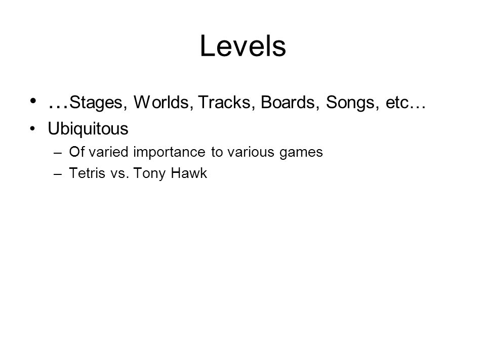 Levels … Stages, Worlds, Tracks, Boards, Songs, etc… Ubiquitous –Of varied importance to various games –Tetris vs.
