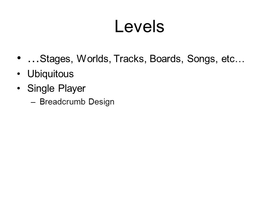 Levels … Stages, Worlds, Tracks, Boards, Songs, etc… Ubiquitous Single Player –Breadcrumb Design