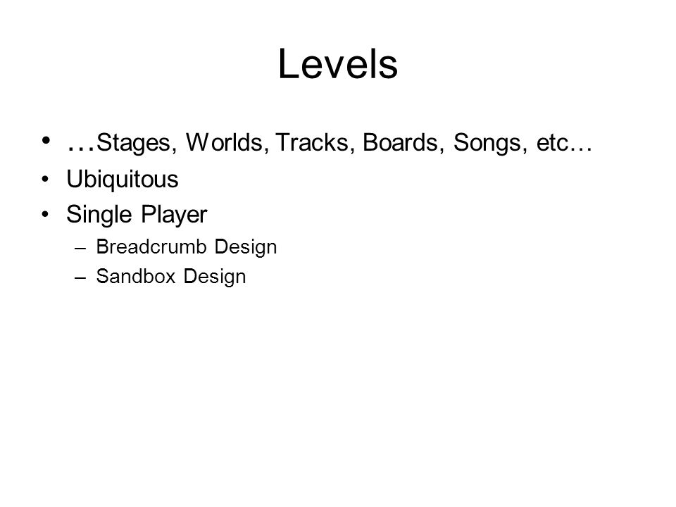 Levels … Stages, Worlds, Tracks, Boards, Songs, etc… Ubiquitous Single Player –Breadcrumb Design –Sandbox Design