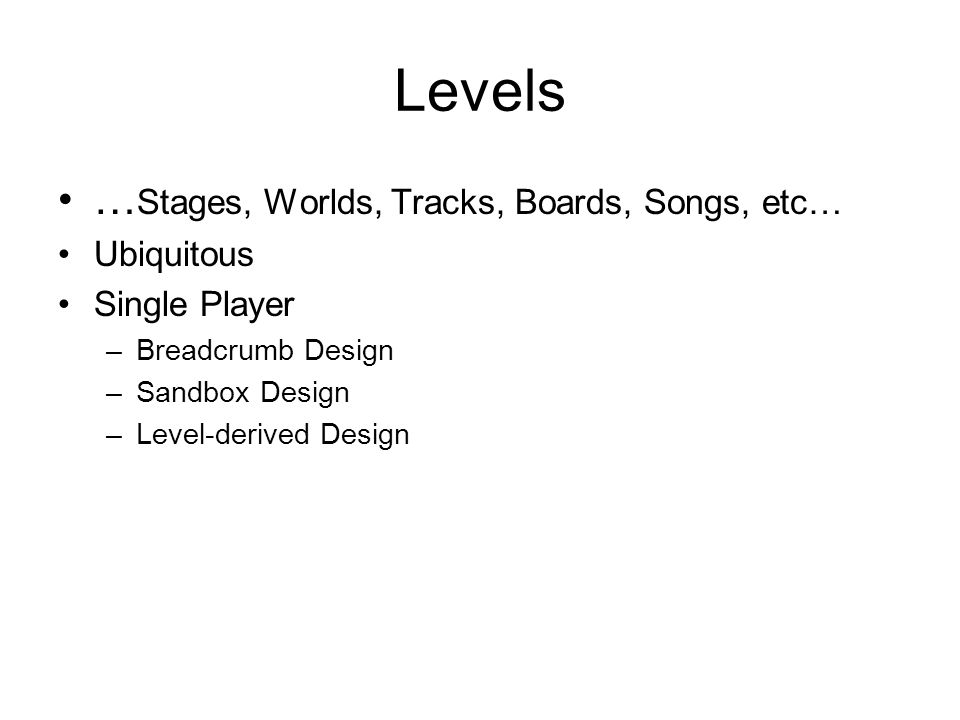 Levels … Stages, Worlds, Tracks, Boards, Songs, etc… Ubiquitous Single Player –Breadcrumb Design –Sandbox Design –Level-derived Design