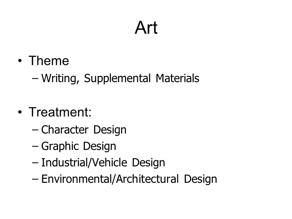 Art Theme –Writing, Supplemental Materials Treatment: –Character Design –Graphic Design –Industrial/Vehicle Design –Environmental/Architectural Design