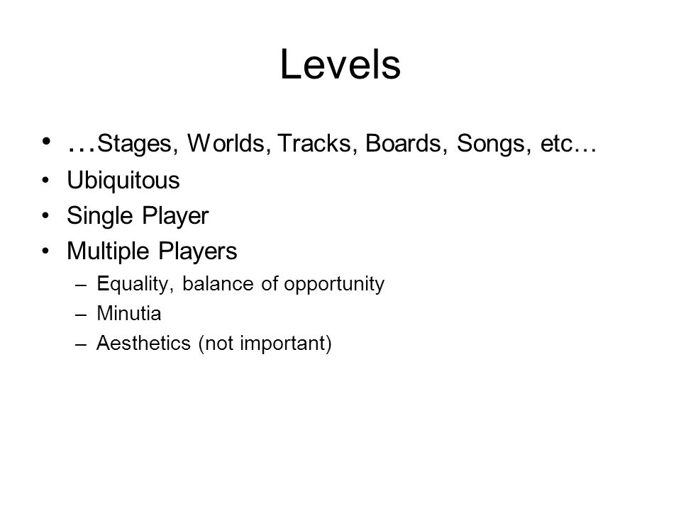 Levels … Stages, Worlds, Tracks, Boards, Songs, etc… Ubiquitous Single Player Multiple Players –Equality, balance of opportunity –Minutia –Aesthetics (not important)