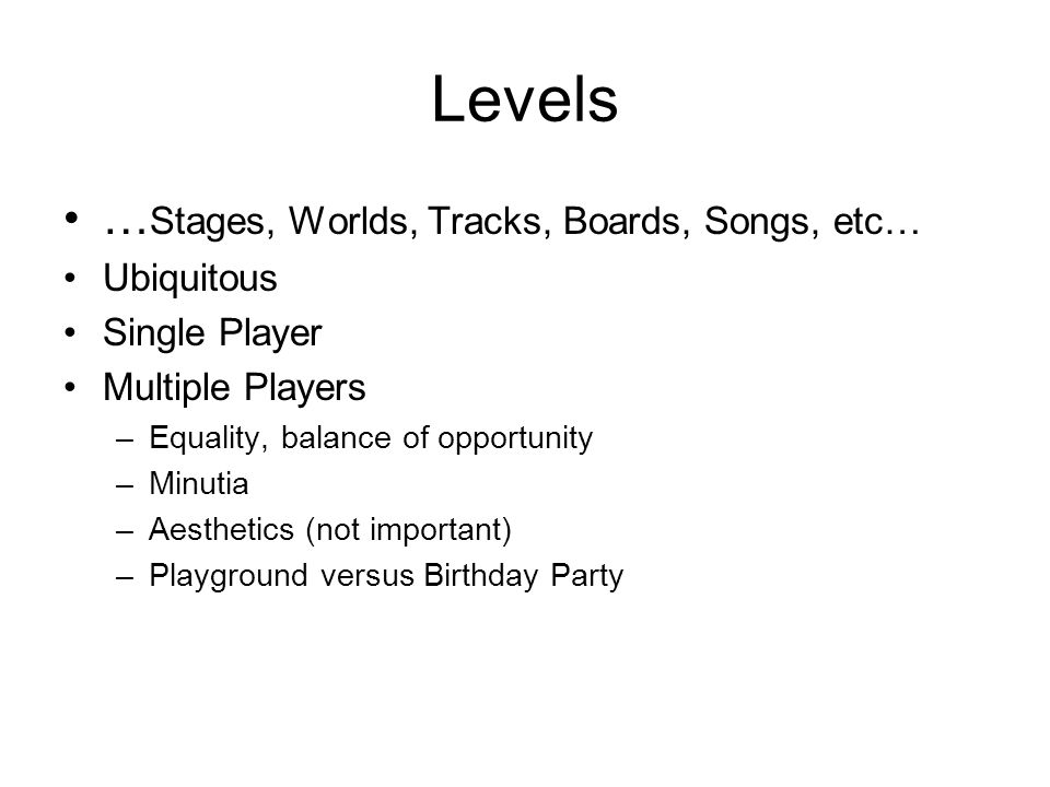 Levels … Stages, Worlds, Tracks, Boards, Songs, etc… Ubiquitous Single Player Multiple Players –Equality, balance of opportunity –Minutia –Aesthetics (not important) –Playground versus Birthday Party