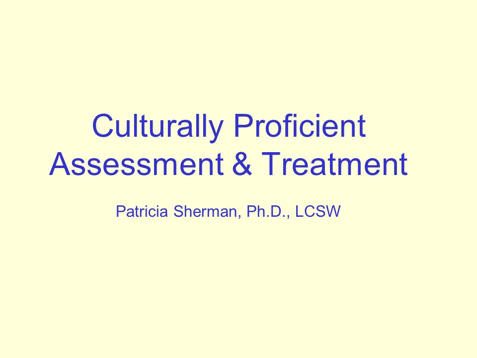 Culturally Proficient Assessment & Treatment Patricia Sherman, Ph.D., LCSW