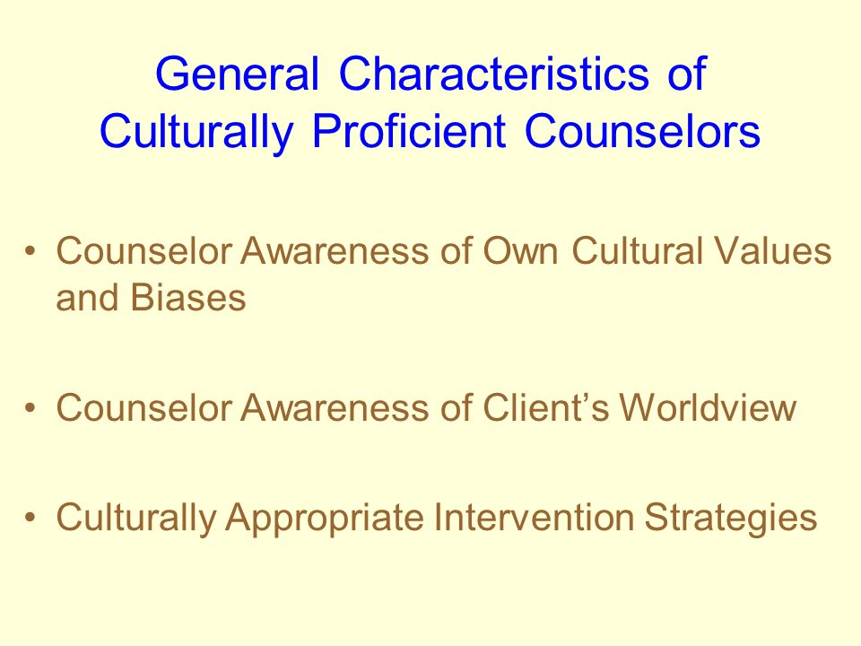 General Characteristics of Culturally Proficient Counselors Counselor Awareness of Own Cultural Values and Biases Counselor Awareness of Clients World