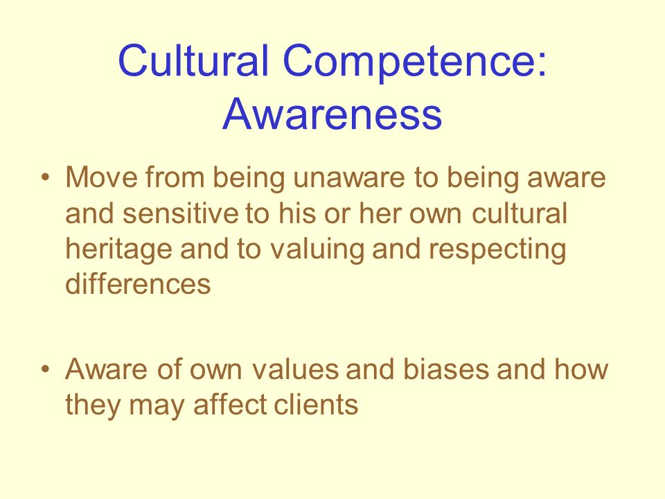 Cultural Competence: Awareness Move from being unaware to being aware and sensitive to his or her own cultural heritage and to valuing and respecting
