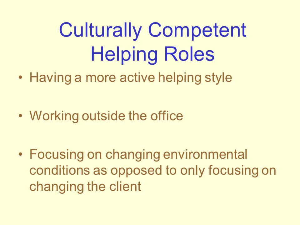 Culturally Competent Helping Roles Having a more active helping style Working outside the office Focusing on changing environmental conditions as oppo